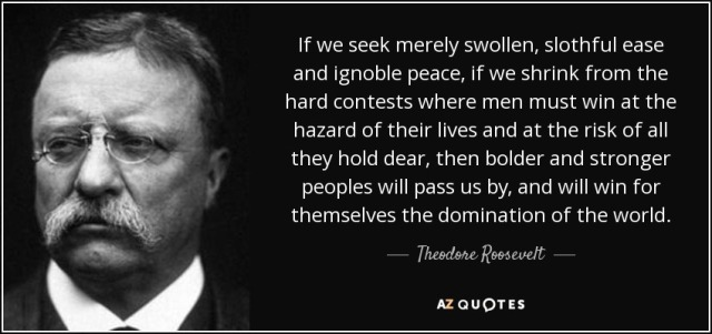quote-if-we-seek-merely-swollen-slothful-ease-and-ignoble-peace-if-we-shrink-from-the-hard-theodore-roosevelt-105-79-75